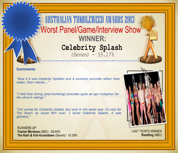 "Australian Tumbleweed Awards 2013 - Worst Panel Show - WINNER: Celebrity Splash (Seven) - 55.17%. Comments: ""Now if it was Celebrity Splatter and it involved concrete rather than water, then maybe..."" ""I find that diving (and bombing) provides quite an apt metaphor for the show's ratings."" ""I'm voting for Celebrity Splash, but only in the same way I'd vote for The Room as worst film ever. I loved Celebrity Splash, it was glorious."" LAST YEAR'S WINNER: Randling (ABC)."
