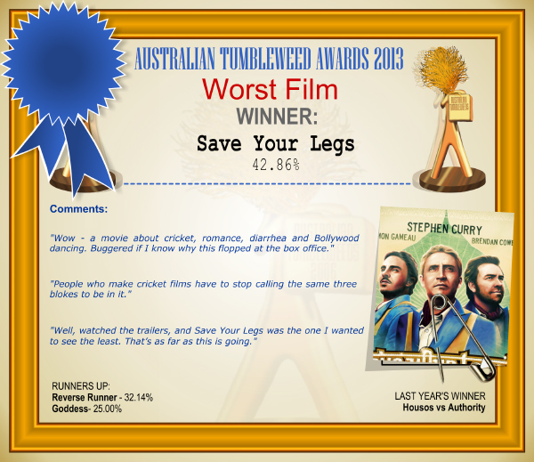 "Australian Tumbleweed Awards 2013 - Worst Film - WINNER: Save Your Legs - 42.86%. Australian Tumbleweed Awards 2013 - Worst Film - WINNER: Save Your Legs - 42.86%. Comments: ""Wow - a movie about cricket, romance, diarrhea and Bollywood dancing. Buggered if I know why this flopped at the box office."" ""People who make cricket films have to stop calling the same three blokes to be in it."" ""Well, watched the trailers, and Save Your Legs was the one I wanted to see the least. That's as far as this is going."" LAST YEAR'S WINNER: Housos vs Authority."