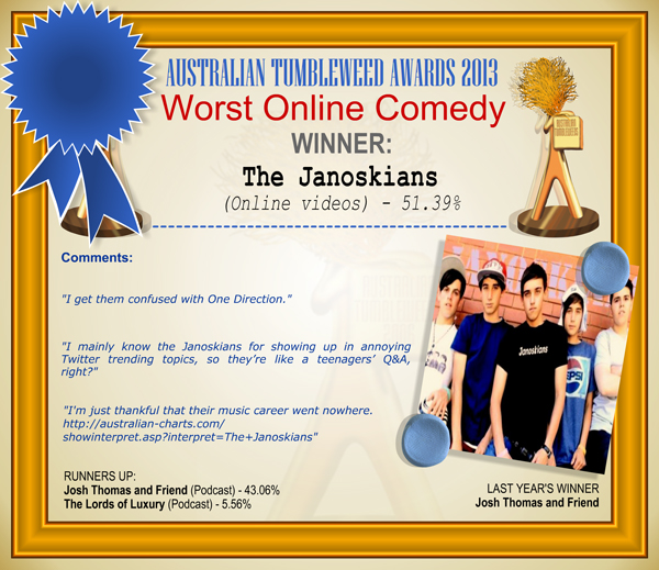 "Australian Tumbleweed Awards 2013 - Worst Online Comedy - WINNER: The Janoskians (Online videos) - 51.39%. Comments: ""I get them confused with One Direction."" ""I mainly know the Janoskians for showing up in annoying Twitter trending topics, so they're like a teenagers' Q&A, right?"" ""I'm just thankful that their music career went nowhere. http://australian-charts.com/showinterpret.asp?interpret=The+Janoskians"" LAST YEAR'S WINNER: Josh Thomas and Friend."