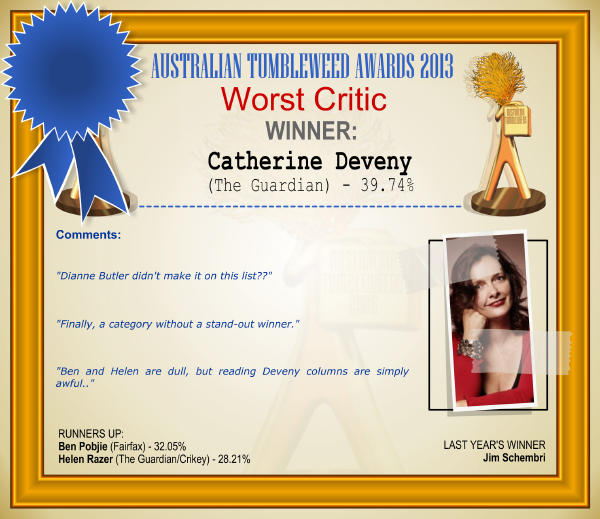 "Australian Tumbleweed Awards 2013 - Worst Critic - WINNER: Catherine Deveny (The Guardian) - 39.74%. Comments: ""Dianne Butler didn't make it on this list??"" ""Finally, a category without a stand-out winner."" ""Ben and Helen are dull, but reading Deveny columns are simply awful."" LAST YEAR'S WINNER: Jim Schembri."