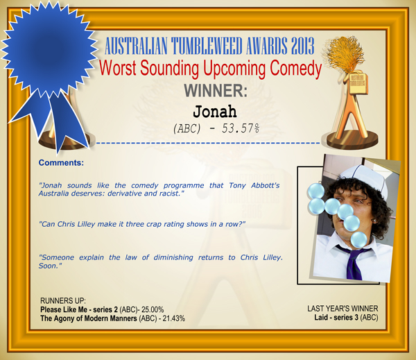 Australian Tumbleweed Awards 2013 - Worst Sounding Upcoming Comedy - WINNER: Jonah (ABC) - 53.57%