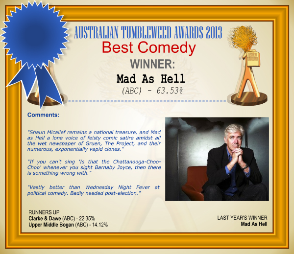 "Australian Tumbleweed Awards 2013 - Best Comedy - WINNER: Mad As Hell (ABC) - 63.53%. Comments: ""Shaun Micallef remains a national treasure, and Mad as Hell a lone voice of feisty comic satire amidst all the wet newspaper of Gruen, The Project, and their numerous, exponentially vapid clones."" ""If you can't sing 'Is that the Chattanooga-Choo-Choo' whenever you sight Barnaby Joyce, then there is something wrong with."" ""Vastly better than Wednesday Night Fever at political comedy. Badly needed post-election."" LAST YEAR'S WINNER: Mad As Hell."