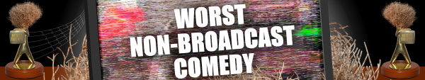 Worst Non-Broadcast Comedy