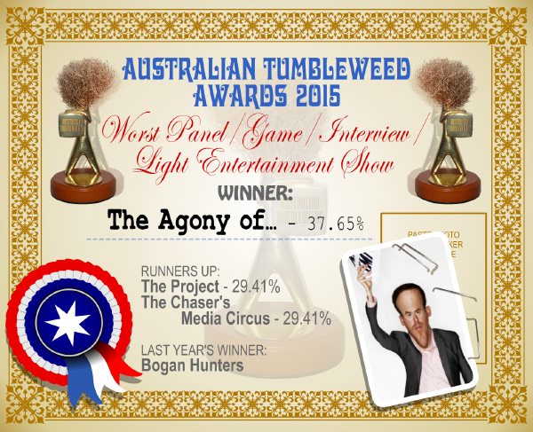 Australian Tumbleweed Awards 2015 - Worst Panel/Game/Interview/Light Entertainment Show - Winner - The Agony of - 37.65%. Last Year's Winner: Bogan Hunters