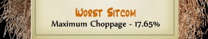 Australian Tumbleweed Awards 2015 – Worst Sitcom – Runner Up – Maximum Choppage – 17.65%