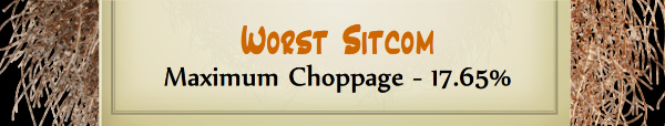 Australian Tumbleweed Awards 2015 - Worst Sitcom - Runner Up - Maximum Choppage - 17.65%