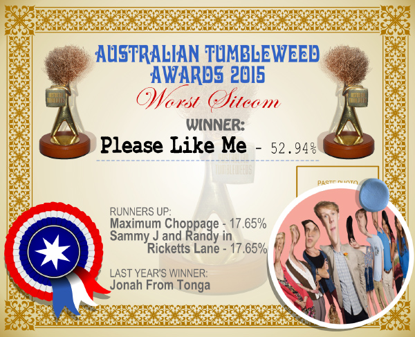 Australian Tumbleweed Awards 2015 - Worst Sitcom - Winner - Please Like Me - 52.94%. Last Year's Winner: Jonah From Tonga.