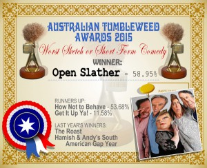 Australian Tumbleweed Awards 2015 – Worst Sketch or Short Form Comedy – Winner – Open Slather – 58.95%. Last Year's Winners: The Roast, Hamish & Andy's South American Gap Year.