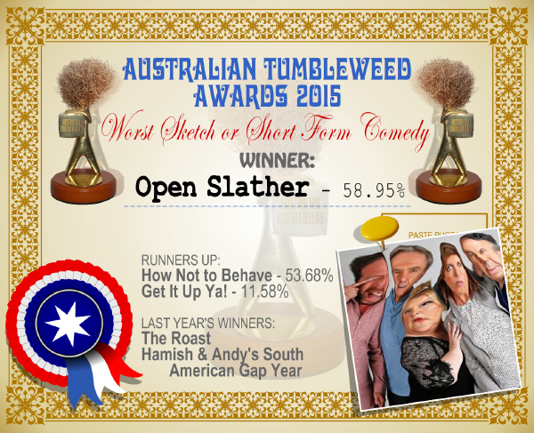 Australian Tumbleweed Awards 2015 - Worst Sketch or Short Form Comedy - Winner - Open Slather - 58.95%. Last Year's Winners: The Roast, Hamish & Andy's South American Gap Year.