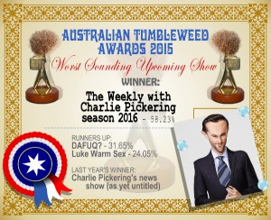 Australian Tumbleweed Awards 2015 – Worst Sounding Upcoming Show – Winner – The Weekly with Charlie Pickering season 2016 – 58.23%. Last Year's Winner: Charlie Pickering's news show (as yet untitled)