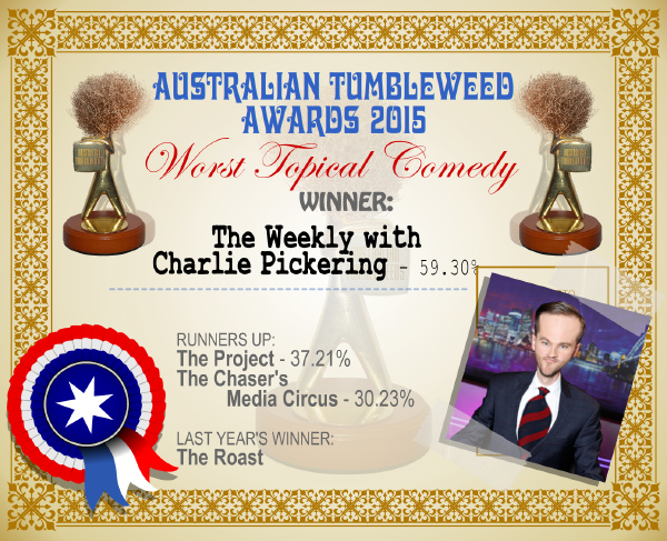 Australian Tumbleweed Awards 2015 - Worst Topical Comedy - Winner - The Weekly with Charlie Pickering - 59.30%. Last Year's Winner: The Roast