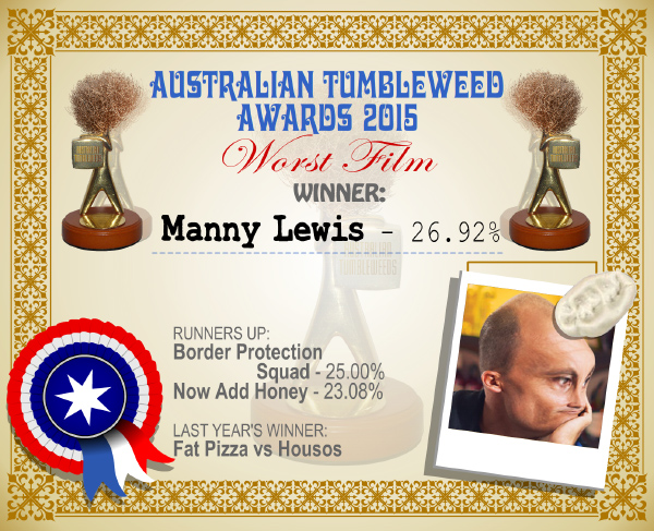 Australian Tumbleweed Awards 2015 - Worst Film - Winner - Manny Lewis - 26.92%. Last Year's Winner: Fat Pizza vs Housos