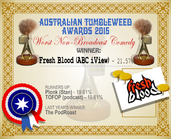 Australian Tumbleweed Awards 2015 - Worst Non-Broadcast Comedy - Winner - Fresh Blood - 21.57%. Last Year's Winner: The PodRoast